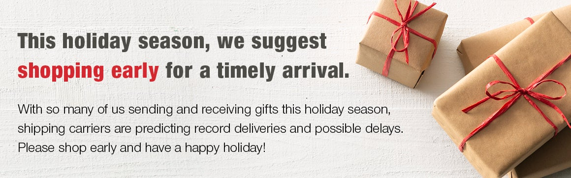 This holiday season, we suggest shopping early for a timely arrival. With so many of us sending and receiving gifts shipping carriers are predicting record deliveries and possible delays. Please shop early and have a happy holiday.