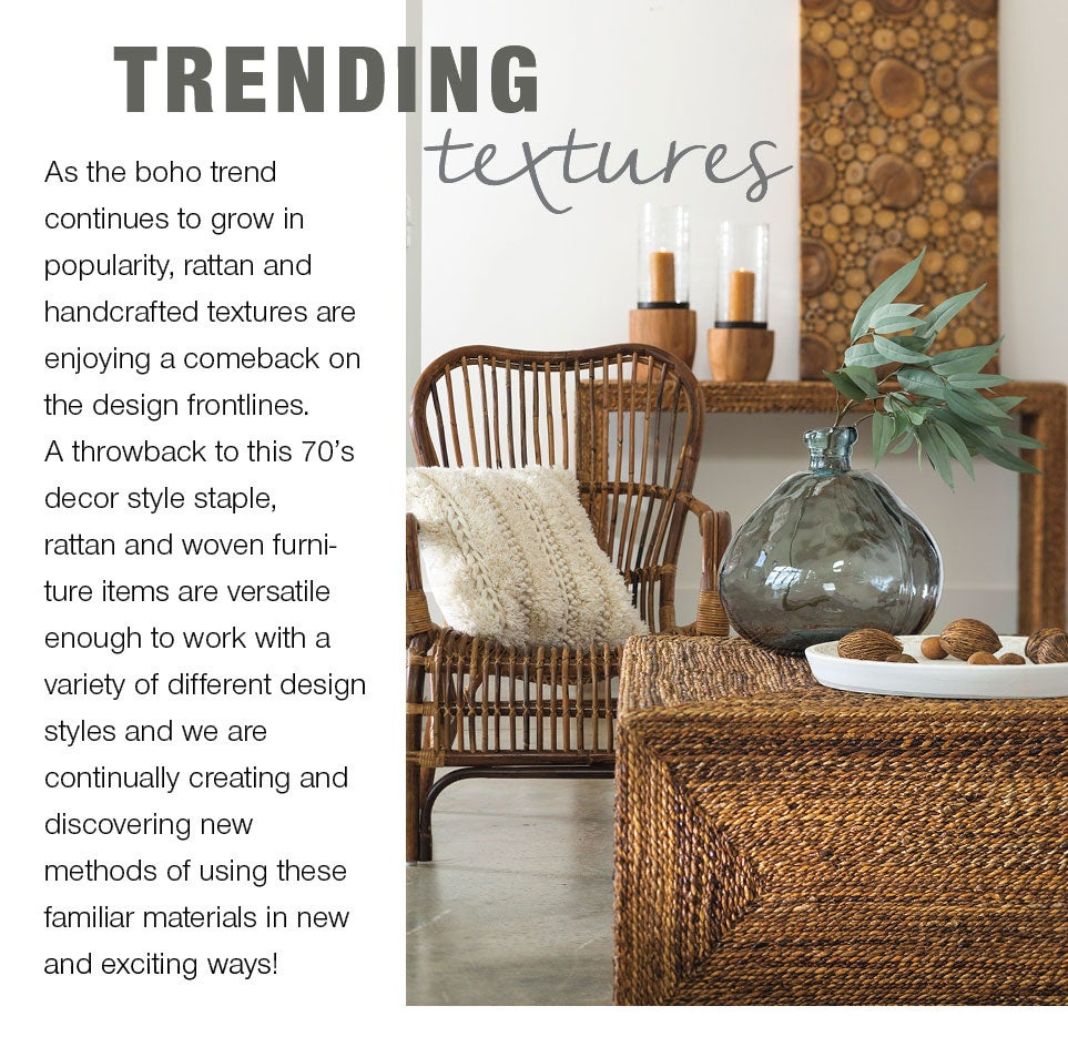 Trending Textures - As the boho trend continues to grow in popularity, rattan and handcrafted textures are enjoying a comeback on the design frontlines. A throwback to this 70's decor style staple, rattan and woven furniture items are versatile enough to work with a variety of different design styles and we are continually creating and discovering new methods of using these familiar materials in new and exciting ways!