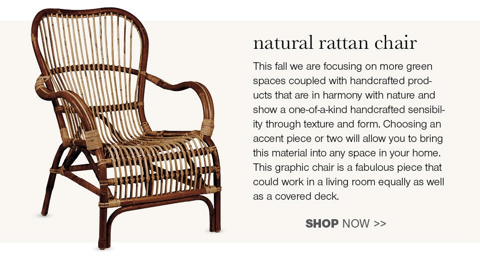 natural rattan chair - This fall we are focusing on more green spaces coupled with handcrafted products that are in harmony with nature and show a one-of-a-kind handcrafted sensibility through texture and form. Choosing an accent piece or two will allow you to bring material into any space in your home. This graphic chair is a fabulous piece that could work in a living room equally as well as a covered deck.