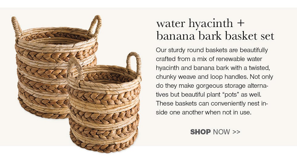 water hyacinth + banana bark basket set - Our sturdy round baskets are beautifully crafted from a mix of renewable water hyacinth and banana bark with a twisted, chunky weave and loop handles. Not only do they make gorgeous storage alternatives but beautiful plant pots as well. These baskets can conveniently nest inside one another when not in use.