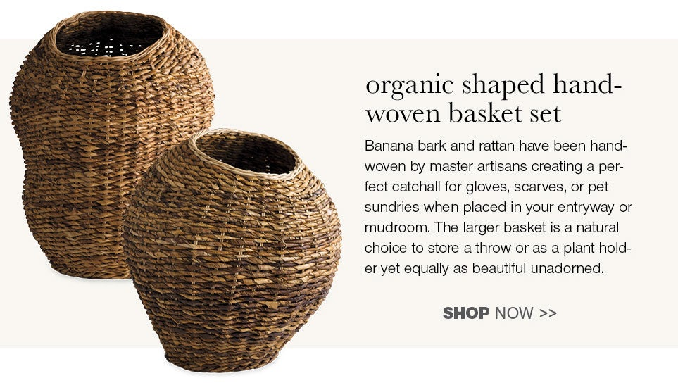 organic shaped handwoven basket set - Banana bark and rattan have been handwoven by master artisians creating a perfect catchall for gloves, scarves, or pet sundries when placed in your entryway or mudroom. The larger basket is a natural choice to store a throw or as a plant holder yet equally as beautiful unadorned.