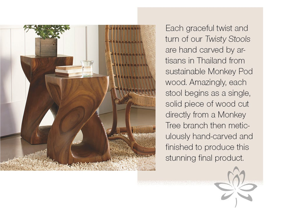 Each graceful twist and turn of our Twisty Stools are hand carved by artisans in Thailand from sustainable Monkey Pod wood. Amazingly, each stool begins as a single, solid piece of wood cut directyl from a Monkey Tree branch then meticulously hand-carved and finished to produce this stunning final product.