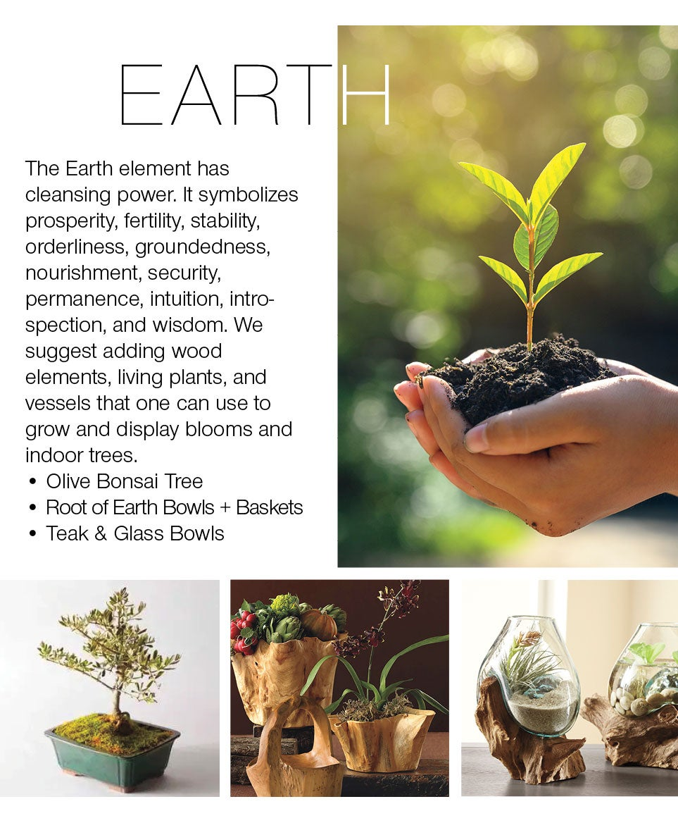 EARTH - The Earth element has cleansing power. It symbolizes prosperity, fertiity, stability, orderliness, groundedness, nourishment, security, permanence, intuition,introspection, and wisdom. We suggest adding wood elements, living plants, and vessels that one can use to grow and display blooms and indoor trees. Olive Bonsai Tree; Root of Earth Bowls + Baskets; Teak and Glass Bowls
